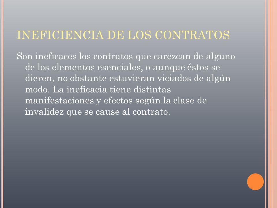 INEFICIENCIA DE LOS CONTRATOS Son ineficaces los contratos que carezcan de alguno de los elementos esenciales, o aunque éstos se dieren, no obstante e
