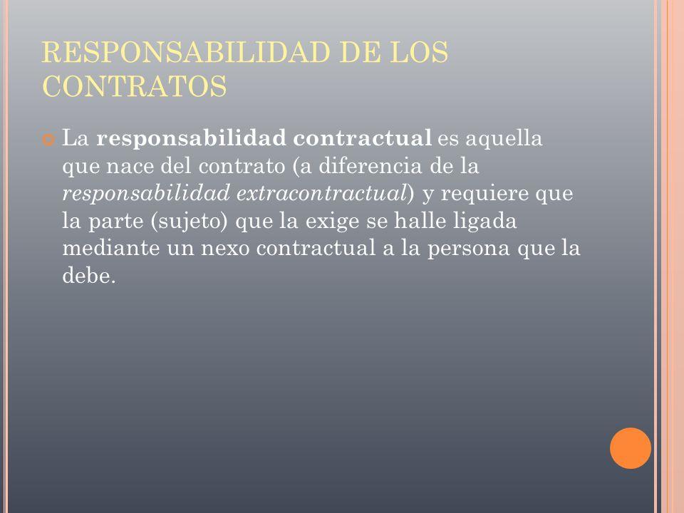 RESPONSABILIDAD DE LOS CONTRATOS La responsabilidad contractual es aquella que nace del contrato (a diferencia de la responsabilidad extracontractual