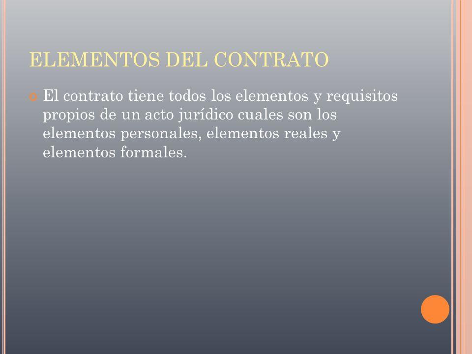 ELEMENTOS DEL CONTRATO El contrato tiene todos los elementos y requisitos propios de un acto jurídico cuales son los elementos personales, elementos r