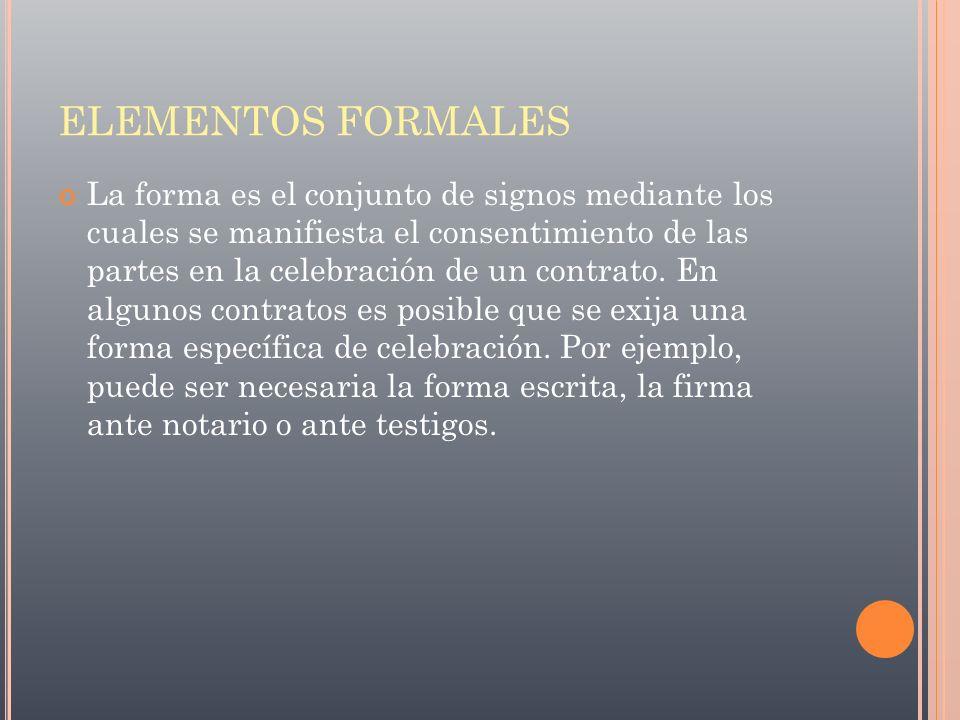 ELEMENTOS FORMALES La forma es el conjunto de signos mediante los cuales se manifiesta el consentimiento de las partes en la celebración de un contrat