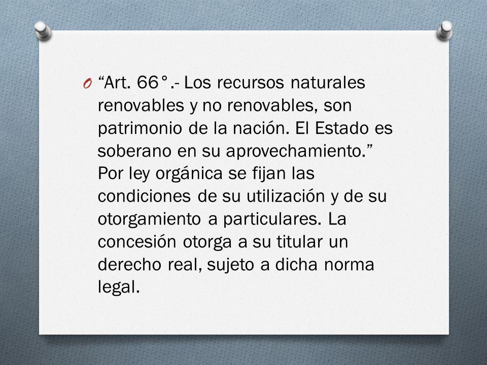 O Art. 66°.- Los recursos naturales renovables y no renovables, son patrimonio de la nación. El Estado es soberano en su aprovechamiento. Por ley orgá
