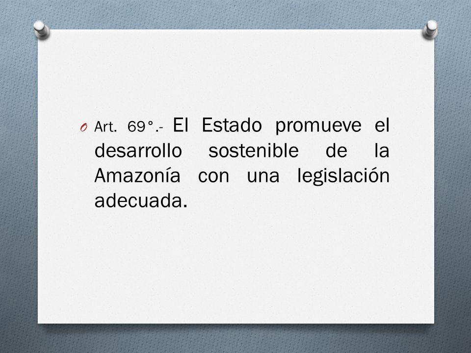 O Art. 69°.- El Estado promueve el desarrollo sostenible de la Amazonía con una legislación adecuada.