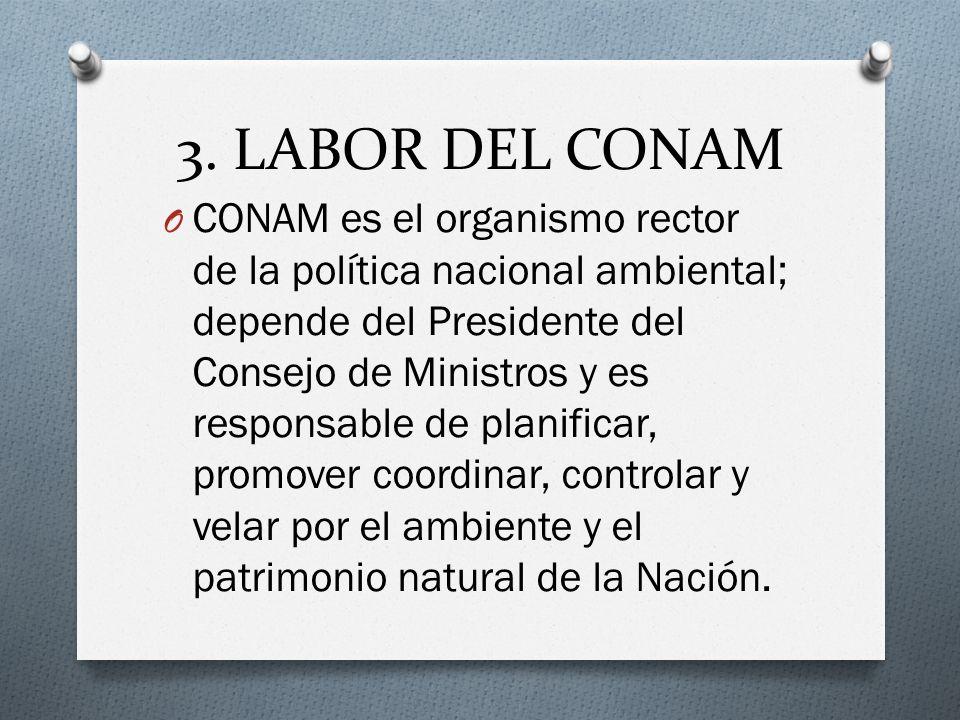 3. LABOR DEL CONAM O CONAM es el organismo rector de la política nacional ambiental; depende del Presidente del Consejo de Ministros y es responsable