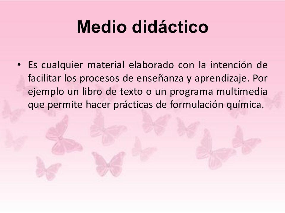 Medio didáctico Es cualquier material elaborado con la intención de facilitar los procesos de enseñanza y aprendizaje. Por ejemplo un libro de texto o