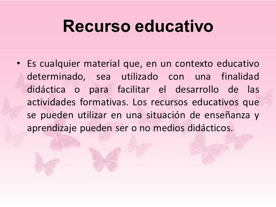 Recurso educativo Es cualquier material que, en un contexto educativo determinado, sea utilizado con una finalidad didáctica o para facilitar el desar