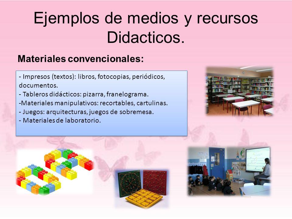 Ejemplos de medios y recursos Didacticos. Materiales convencionales: - Impresos (textos): libros, fotocopias, periódicos, documentos. - Tableros didác