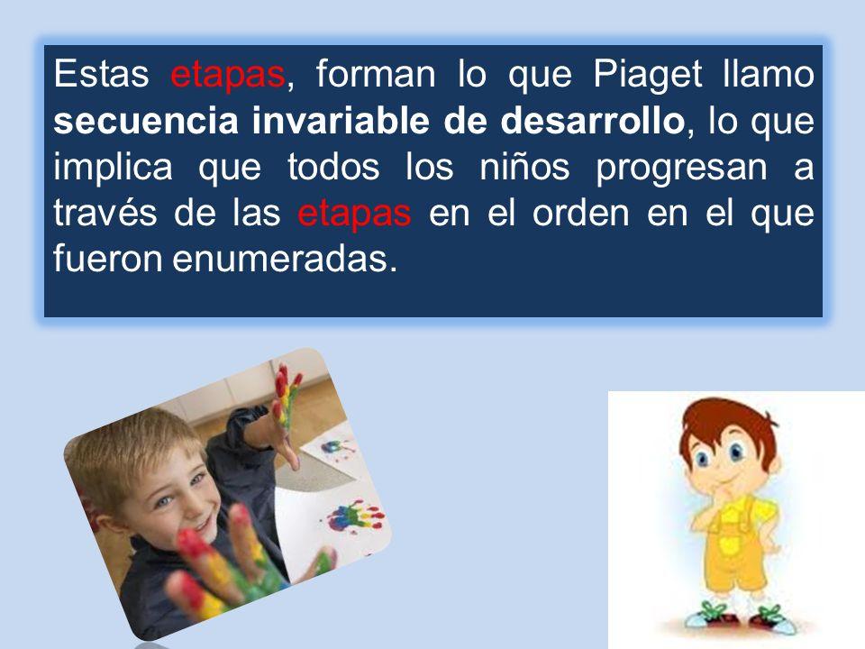 Estas etapas, forman lo que Piaget llamo secuencia invariable de desarrollo, lo que implica que todos los niños progresan a través de las etapas en el orden en el que fueron enumeradas.