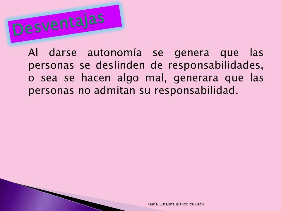 Al darse autonomía se genera que las personas se deslinden de responsabilidades, o sea se hacen algo mal, generara que las personas no admitan su resp