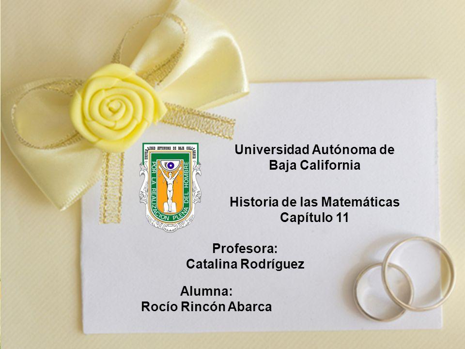 Universidad Autónoma de Baja California Historia de las Matemáticas Capítulo 11 Profesora: Catalina Rodríguez Alumna: Rocío Rincón Abarca