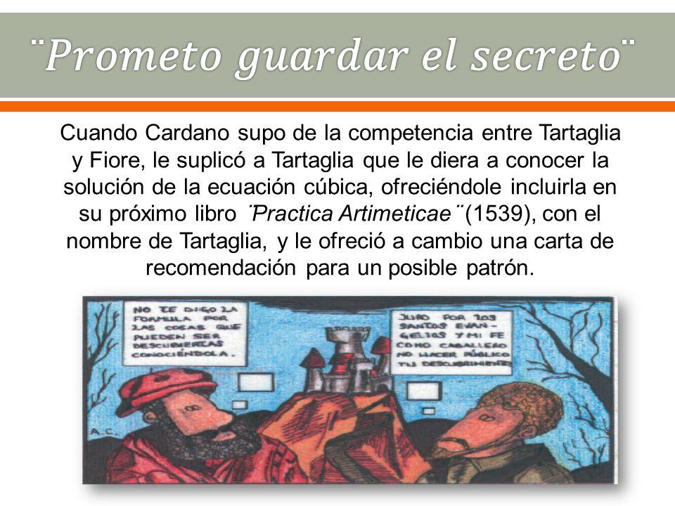 Cuando Cardano supo de la competencia entre Tartaglia y Fiore, le suplicó a Tartaglia que le diera a conocer la solución de la ecuación cúbica, ofreci