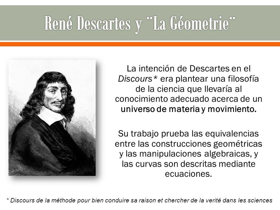 La intención de Descartes en el Discours* era plantear una filosofía de la ciencia que llevaría al conocimiento adecuado acerca de un universo de mate
