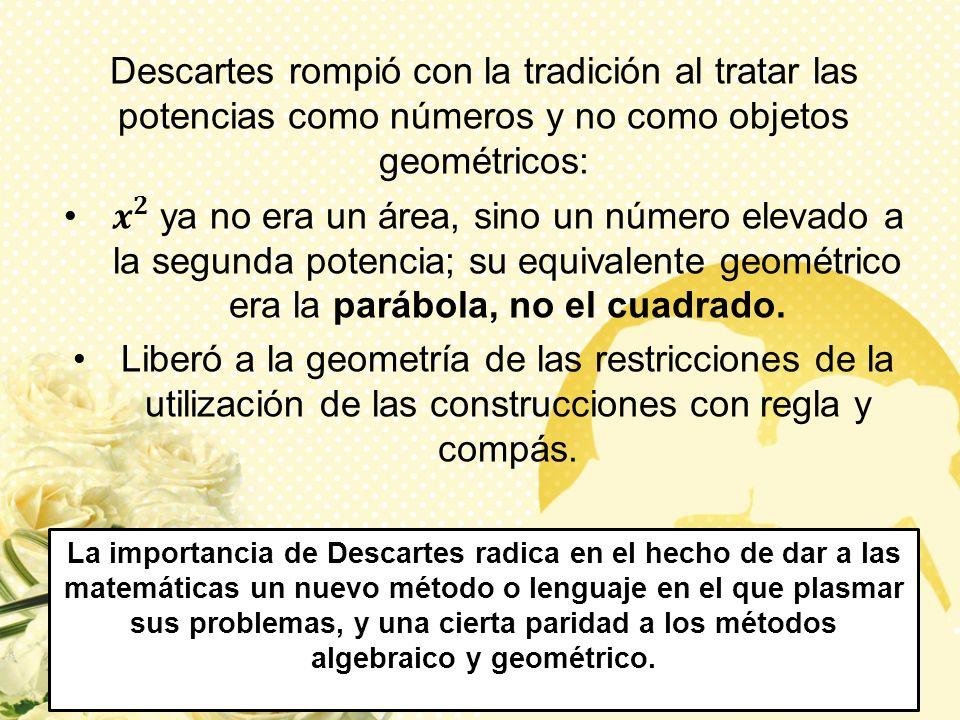 La importancia de Descartes radica en el hecho de dar a las matemáticas un nuevo método o lenguaje en el que plasmar sus problemas, y una cierta parid