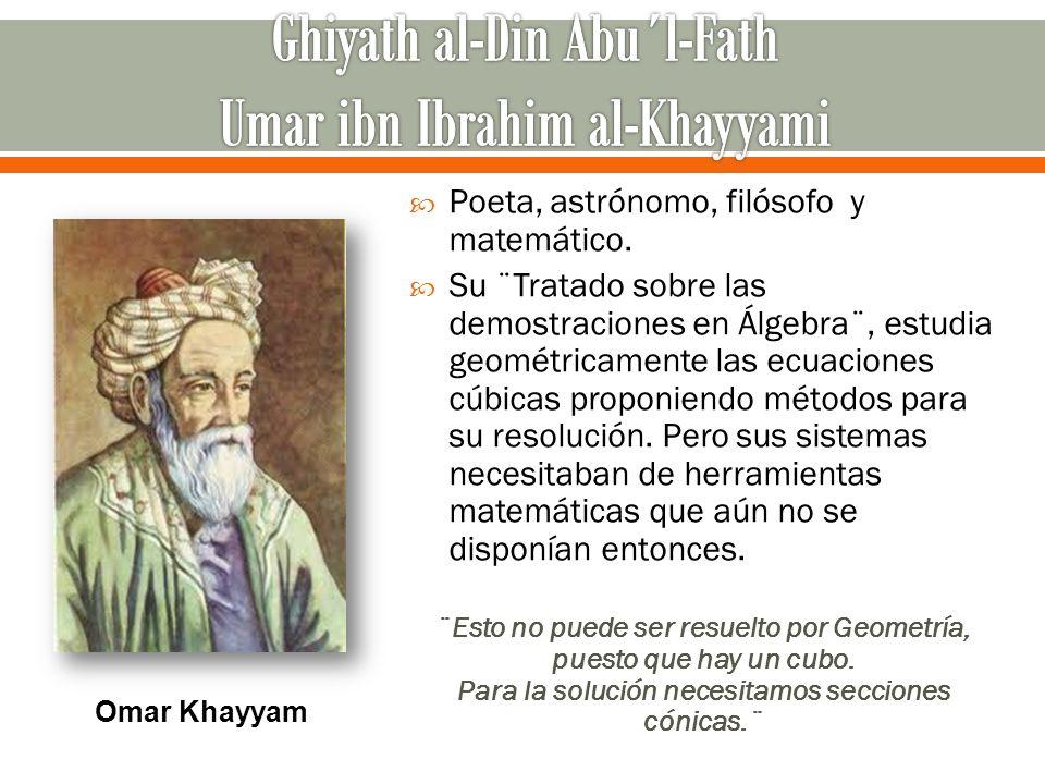 Poeta, astrónomo, filósofo y matemático. Su ¨Tratado sobre las demostraciones en Álgebra¨, estudia geométricamente las ecuaciones cúbicas proponiendo