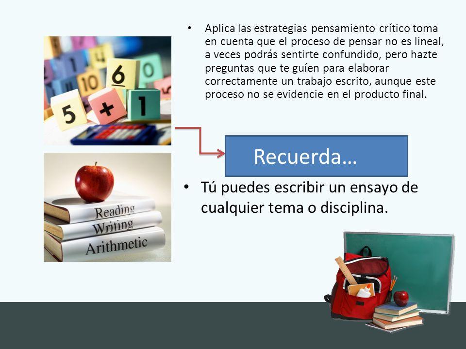 Tú puedes escribir un ensayo de cualquier tema o disciplina. Aplica las estrategias pensamiento crítico toma en cuenta que el proceso de pensar no es