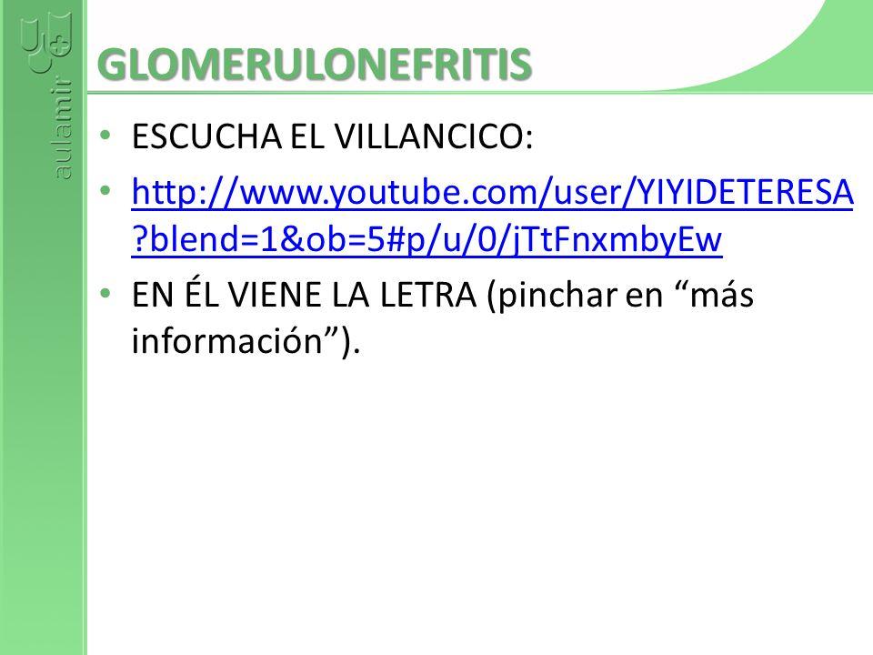 GLOMERULONEFRITIS ESCUCHA EL VILLANCICO: http://www.youtube.com/user/YIYIDETERESA ?blend=1&ob=5#p/u/0/jTtFnxmbyEw http://www.youtube.com/user/YIYIDETE