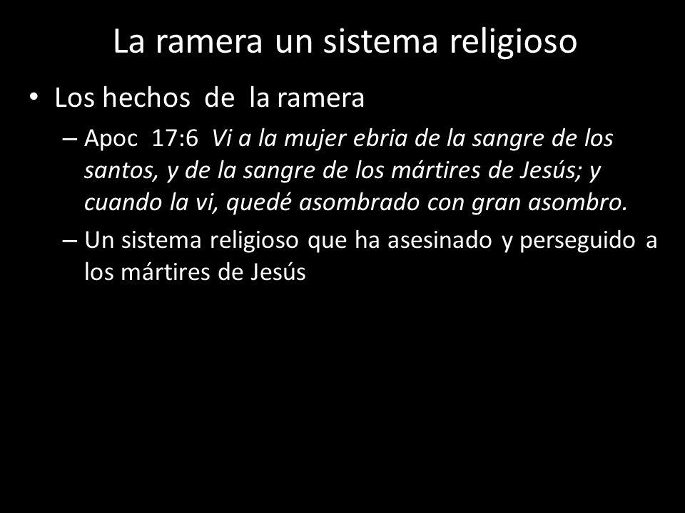 La ramera un sistema religioso Los hechos de la ramera – Apoc 17:6 Vi a la mujer ebria de la sangre de los santos, y de la sangre de los mártires de J