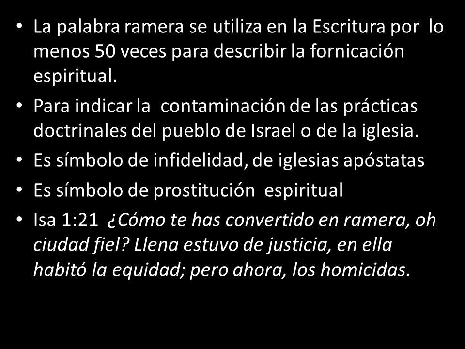La palabra ramera se utiliza en la Escritura por lo menos 50 veces para describir la fornicación espiritual. Para indicar la contaminación de las prác