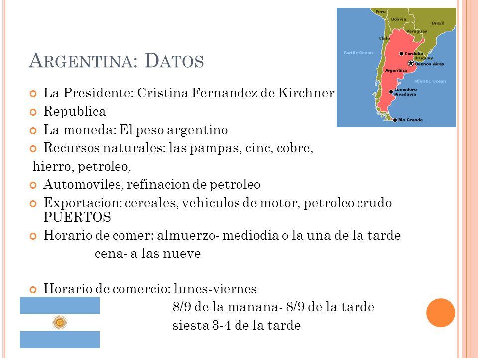 A RGENTINA : D ATOS La Presidente: Cristina Fernandez de Kirchner Republica La moneda: El peso argentino Recursos naturales: las pampas, cinc, cobre, hierro, petroleo, Automoviles, refinacion de petroleo Exportacion: cereales, vehiculos de motor, petroleo crudo PUERTOS Horario de comer: almuerzo- mediodia o la una de la tarde cena- a las nueve Horario de comercio: lunes-viernes 8/9 de la manana- 8/9 de la tarde siesta 3-4 de la tarde