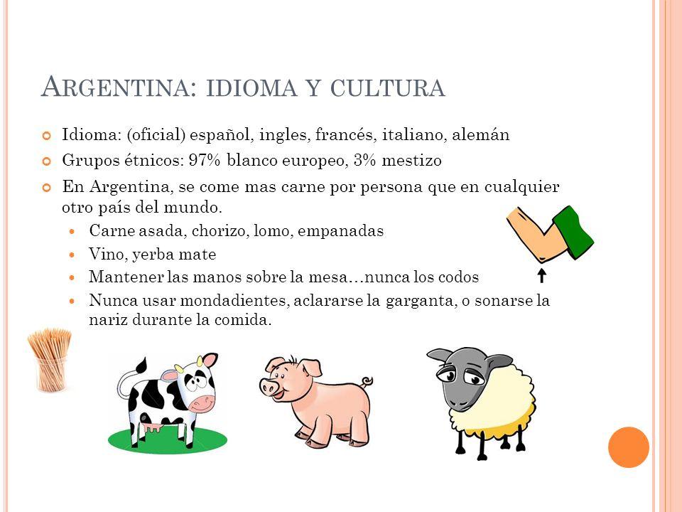 A RGENTINA : IDIOMA Y CULTURA Idioma: (oficial) español, ingles, francés, italiano, alemán Grupos étnicos: 97% blanco europeo, 3% mestizo En Argentina, se come mas carne por persona que en cualquier otro país del mundo.