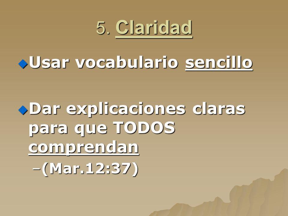 5. Claridad Usar vocabulario sencillo Usar vocabulario sencillo Dar explicaciones claras para que TODOS comprendan Dar explicaciones claras para que T