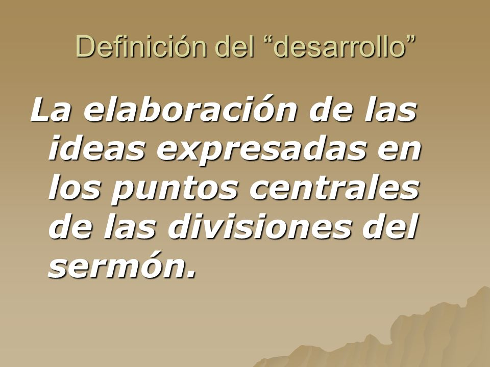 Definición del desarrollo La elaboración de las ideas expresadas en los puntos centrales de las divisiones del sermón.