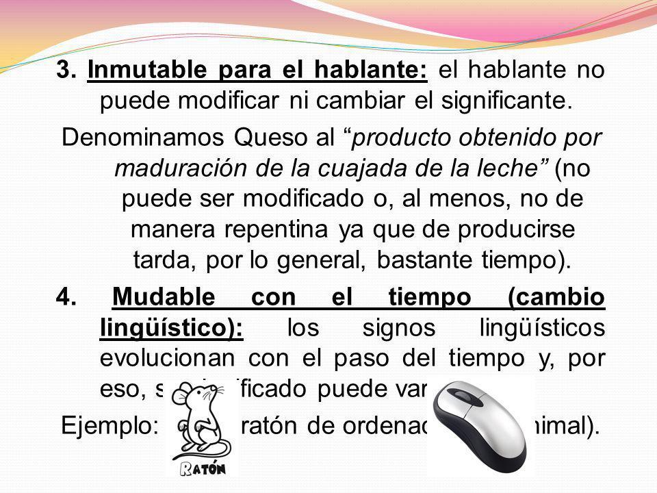 3. Inmutable para el hablante: el hablante no puede modificar ni cambiar el significante. Denominamos Queso al producto obtenido por maduración de la