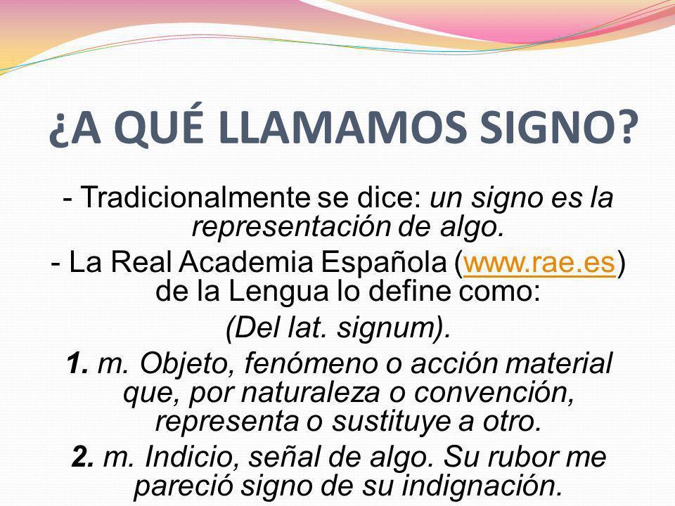 ¿A QUÉ LLAMAMOS SIGNO? - Tradicionalmente se dice: un signo es la representación de algo. - La Real Academia Española (www.rae.es) de la Lengua lo def