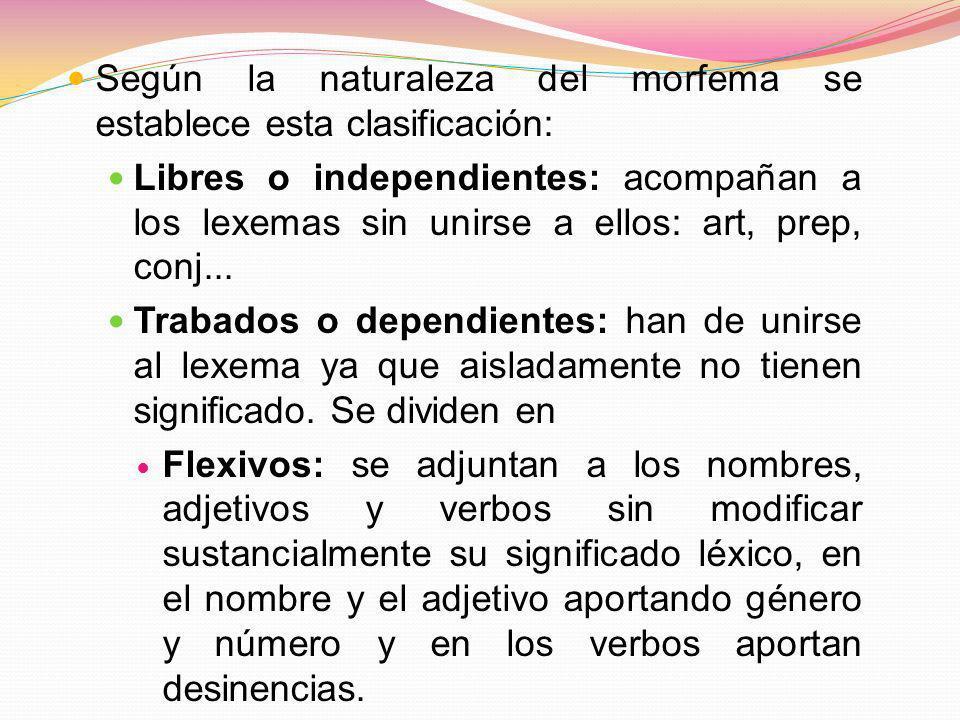 Según la naturaleza del morfema se establece esta clasificación: Libres o independientes: acompañan a los lexemas sin unirse a ellos: art, prep, conj.