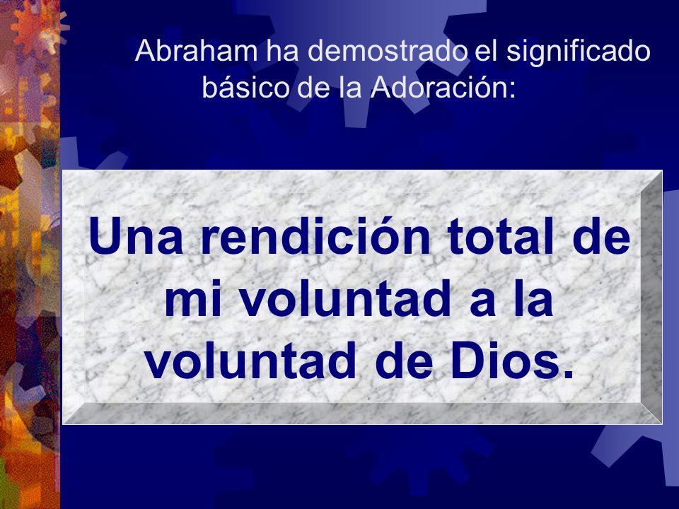 Abraham ha demostrado el significado básico de la Adoración: Una rendición total de mi voluntad a la voluntad de Dios.