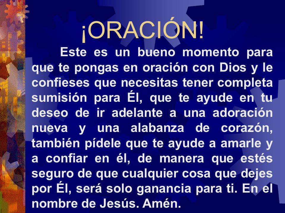 ¡ORACIÓN! Este es un bueno momento para que te pongas en oración con Dios y le confieses que necesitas tener completa sumisión para Él, que te ayude e