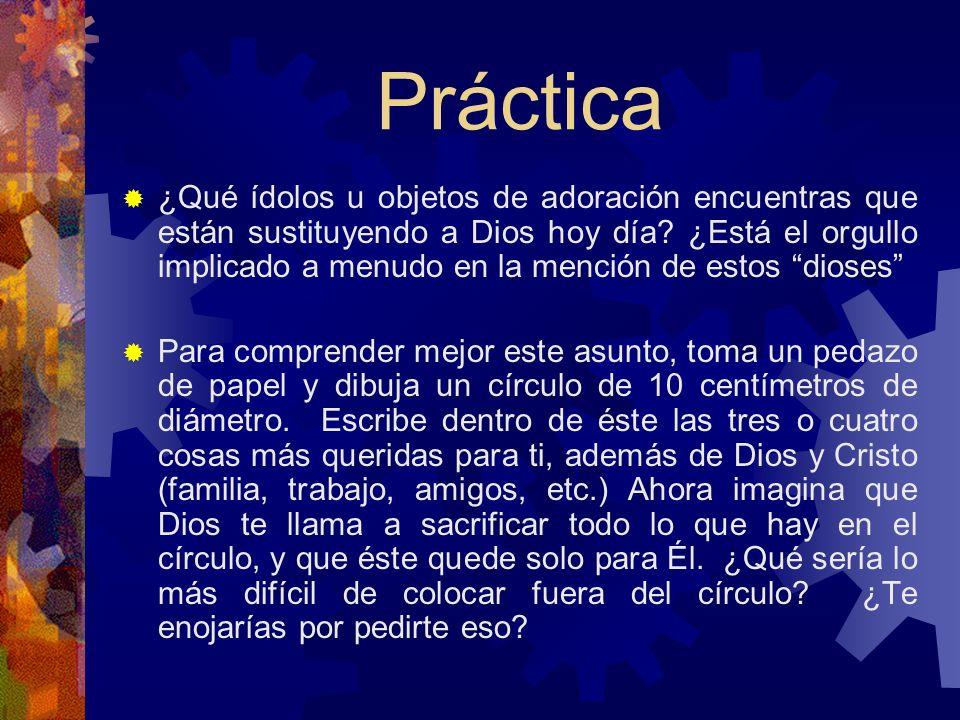 Práctica ¿Qué ídolos u objetos de adoración encuentras que están sustituyendo a Dios hoy día? ¿Está el orgullo implicado a menudo en la mención de est