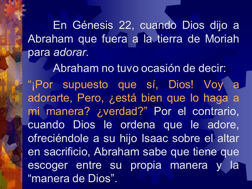 En Génesis 22, cuando Dios dijo a Abraham que fuera a la tierra de Moriah para adorar. Abraham no tuvo ocasión de decir: ¡Por supuesto que sí, Dios! V