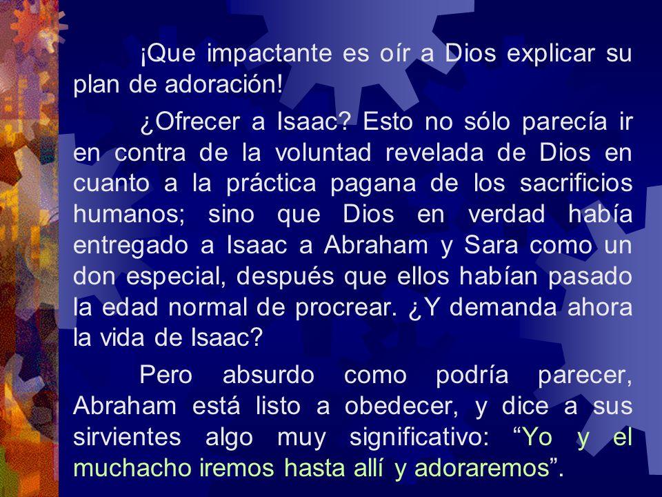 ¡Que impactante es oír a Dios explicar su plan de adoración! ¿Ofrecer a Isaac? Esto no sólo parecía ir en contra de la voluntad revelada de Dios en cu