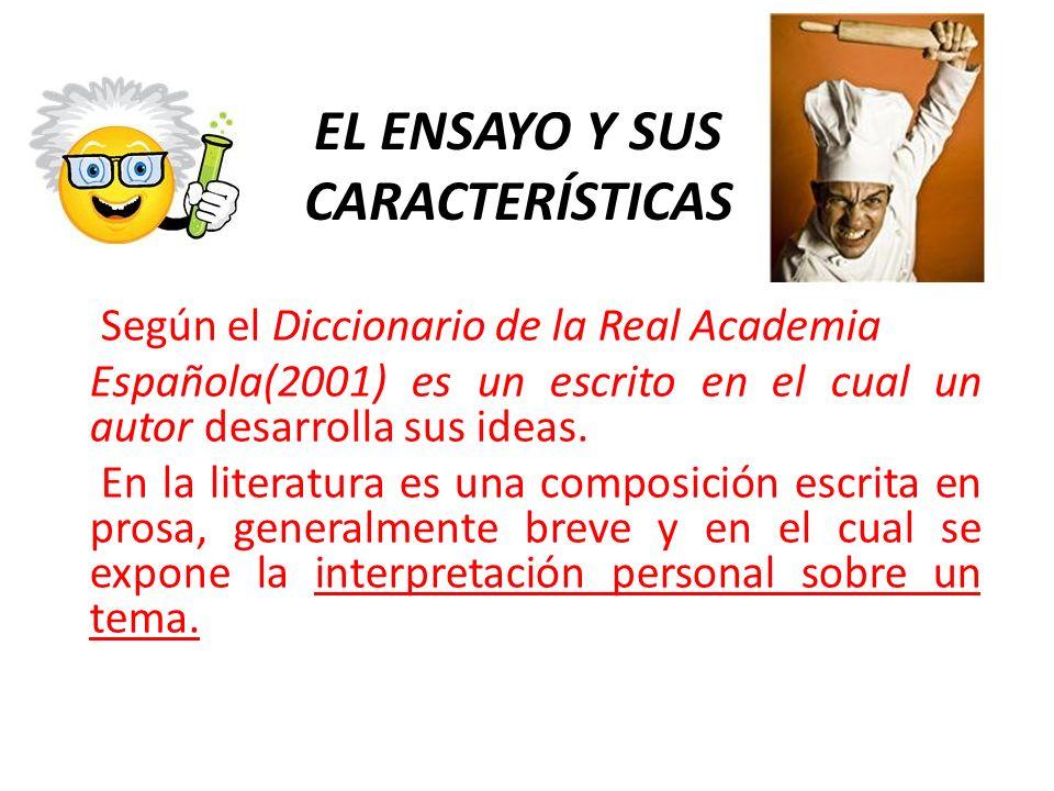 EL ENSAYO Y SUS CARACTERÍSTICAS Según el Diccionario de la Real Academia Española(2001) es un escrito en el cual un autor desarrolla sus ideas. En la