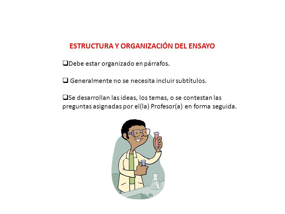 ESTRUCTURA Y ORGANIZACIÓN DEL ENSAYO Debe estar organizado en párrafos. Generalmente no se necesita incluir subtítulos. Se desarrollan las ideas, los