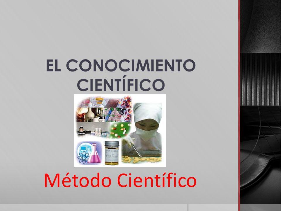 Método Científico EL CONOCIMIENTO CIENTÍFICO