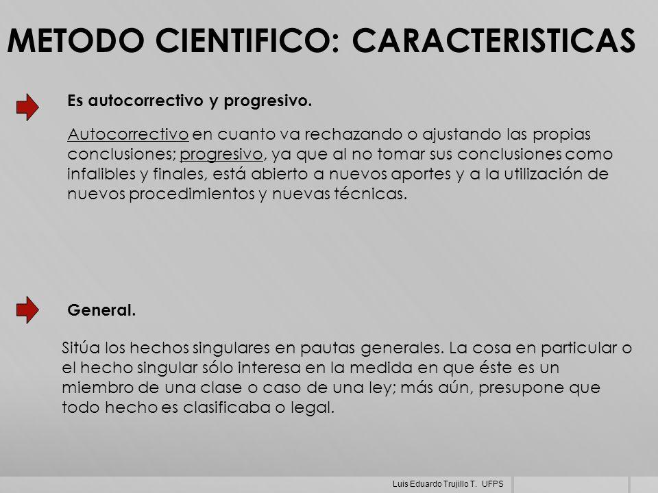 METODO CIENTIFICO: CARACTERISTICAS General. Sitúa los hechos singulares en pautas generales. La cosa en particular o el hecho singular sólo interesa e