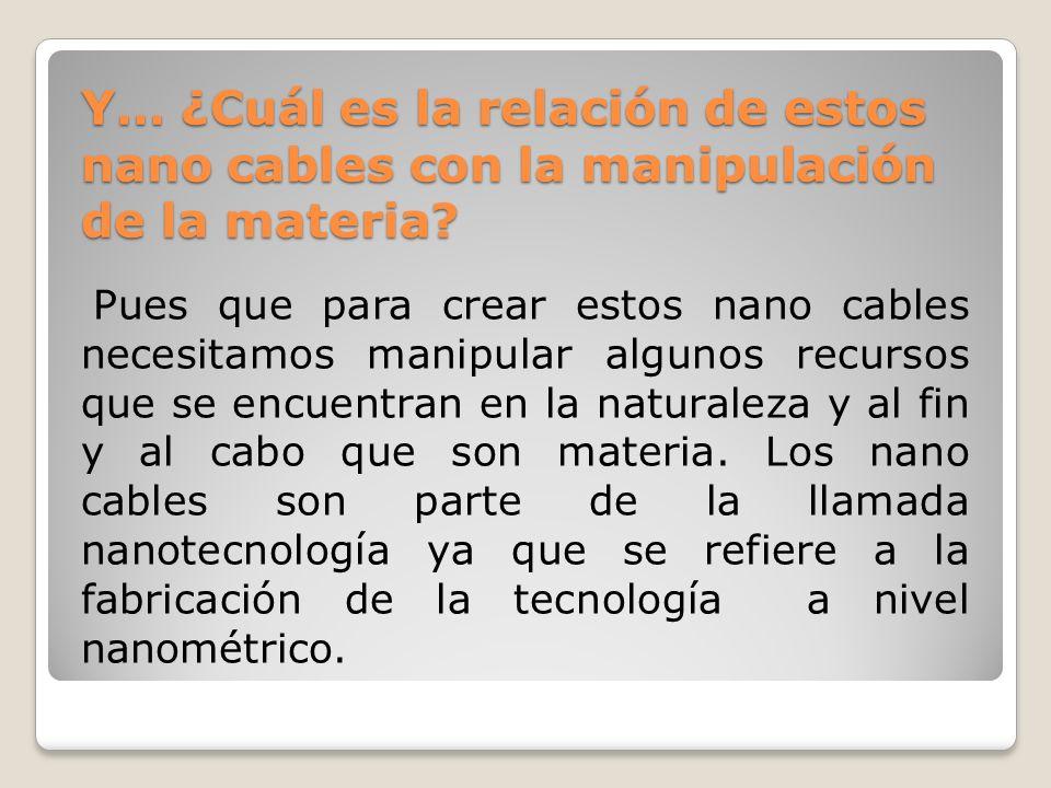Y… ¿Cuál es la relación de estos nano cables con la manipulación de la materia.