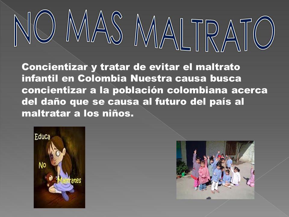 Concientizar y tratar de evitar el maltrato infantil en Colombia Nuestra causa busca concientizar a la población colombiana acerca del daño que se cau