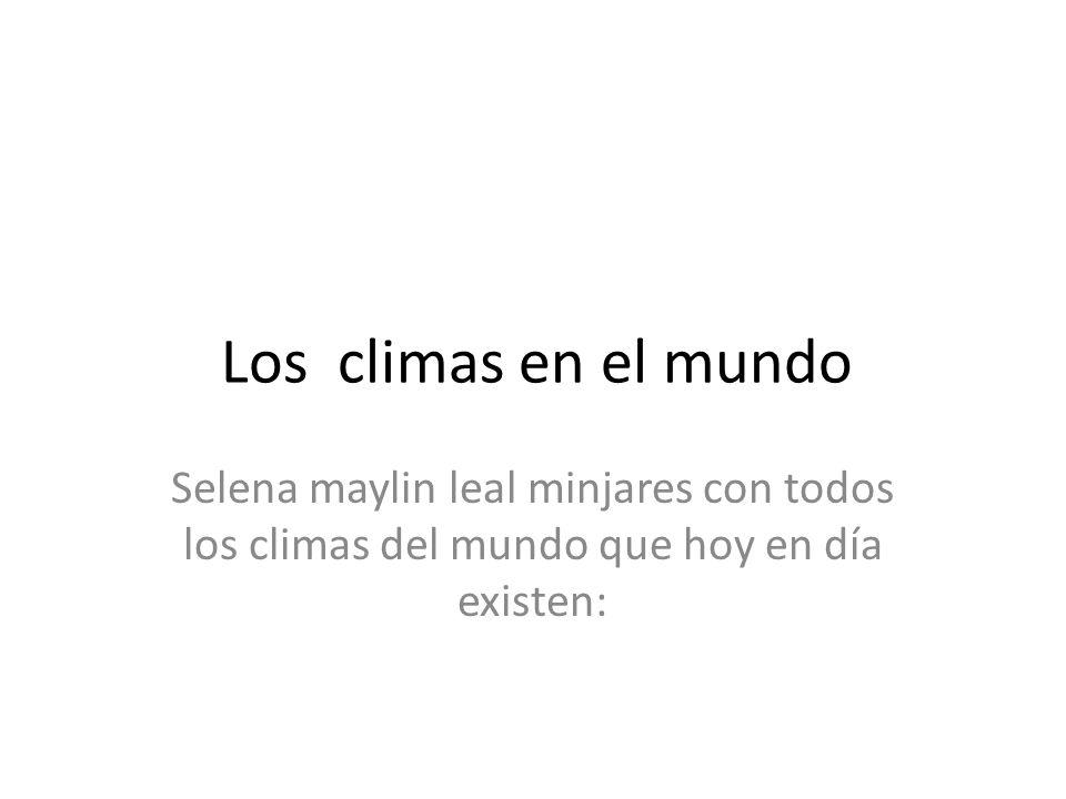 Los climas en el mundo Selena maylin leal minjares con todos los climas del mundo que hoy en día existen:
