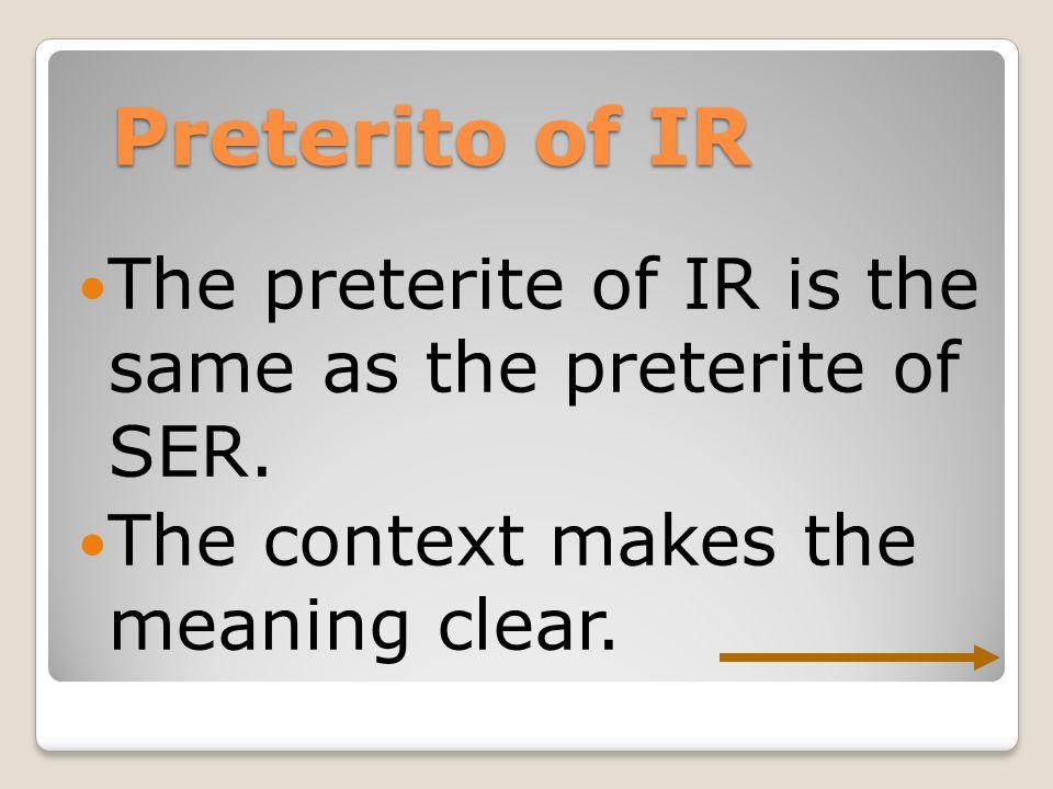 Preterito of IR The preterite of IR is the same as the preterite of SER.