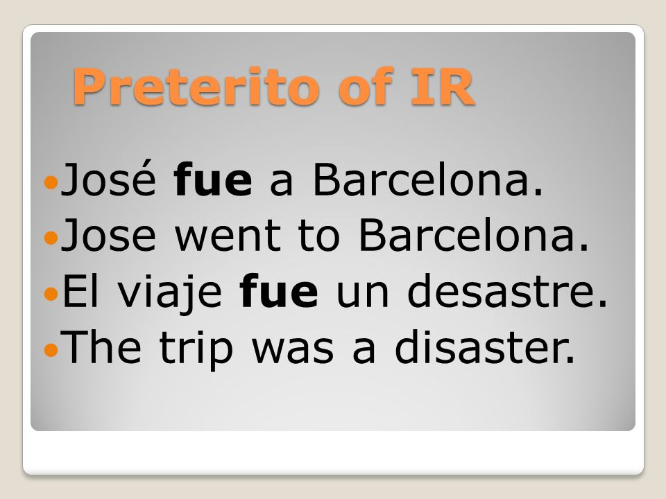 Preterito of IR José fue a Barcelona.Jose went to Barcelona.