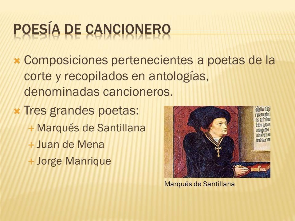 Composiciones pertenecientes a poetas de la corte y recopilados en antologías, denominadas cancioneros. Tres grandes poetas: Marqués de Santillana Jua