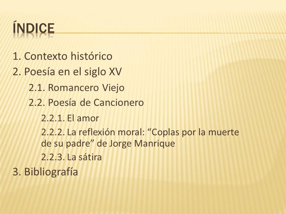 1. Contexto histórico 2. Poesía en el siglo XV 2.1. Romancero Viejo 2.2. Poesía de Cancionero 2.2.1. El amor 2.2.2. La reflexión moral: Coplas por la