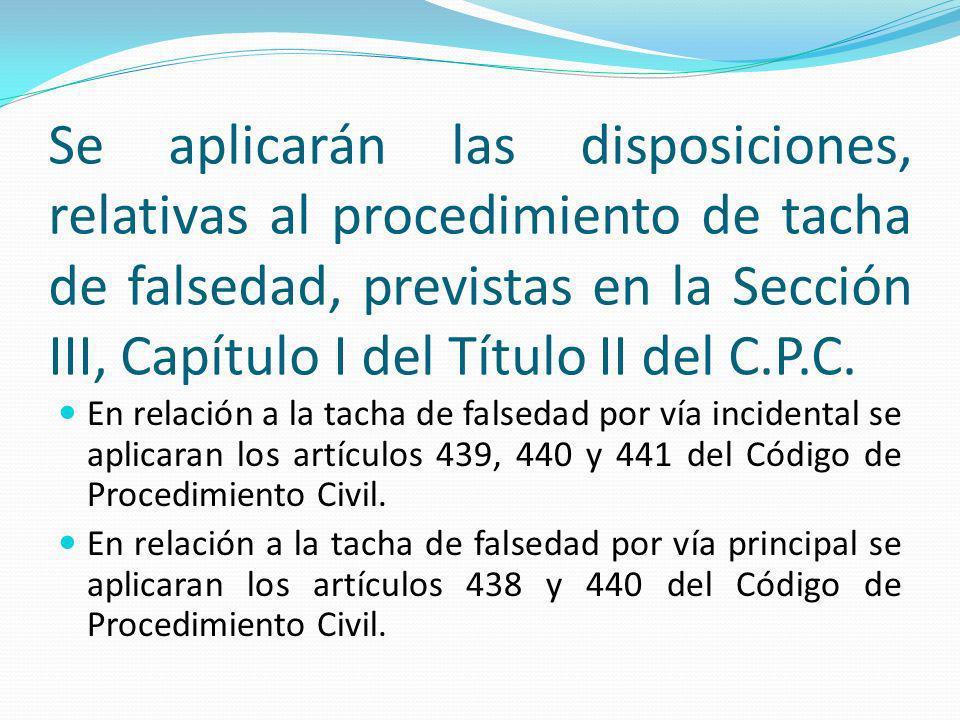 Se aplicarán las disposiciones, relativas al procedimiento de tacha de falsedad, previstas en la Sección III, Capítulo I del Título II del C.P.C.