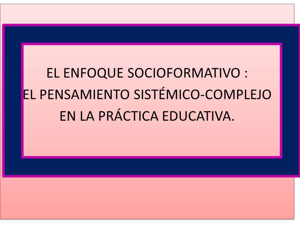EL ENFOQUE SOCIOFORMATIVO : EL PENSAMIENTO SISTÉMICO-COMPLEJO EN LA PRÁCTICA EDUCATIVA. EL ENFOQUE SOCIOFORMATIVO : EL PENSAMIENTO SISTÉMICO-COMPLEJO