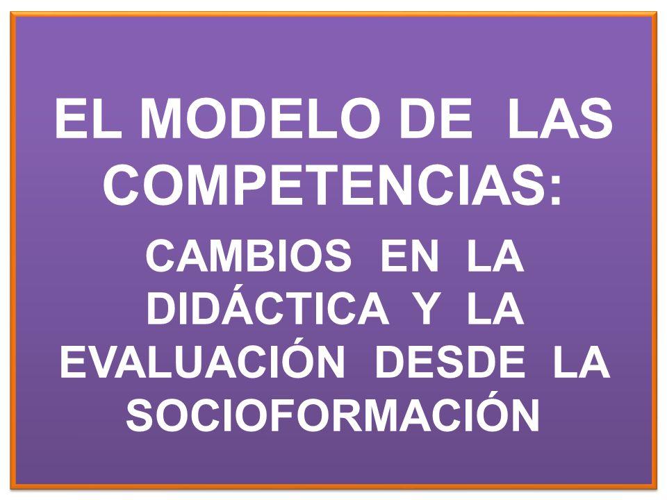 EL MODELO DE LAS COMPETENCIAS: CAMBIOS EN LA DIDÁCTICA Y LA EVALUACIÓN DESDE LA SOCIOFORMACIÓN EL MODELO DE LAS COMPETENCIAS: CAMBIOS EN LA DIDÁCTICA