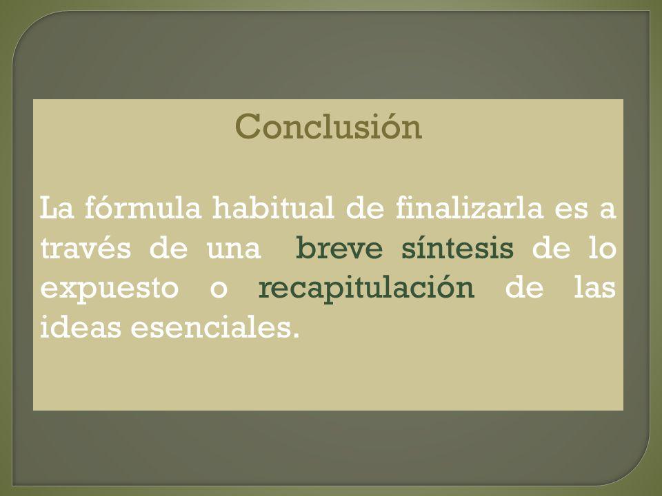Conclusión La fórmula habitual de finalizarla es a través de una breve síntesis de lo expuesto o recapitulación de las ideas esenciales.