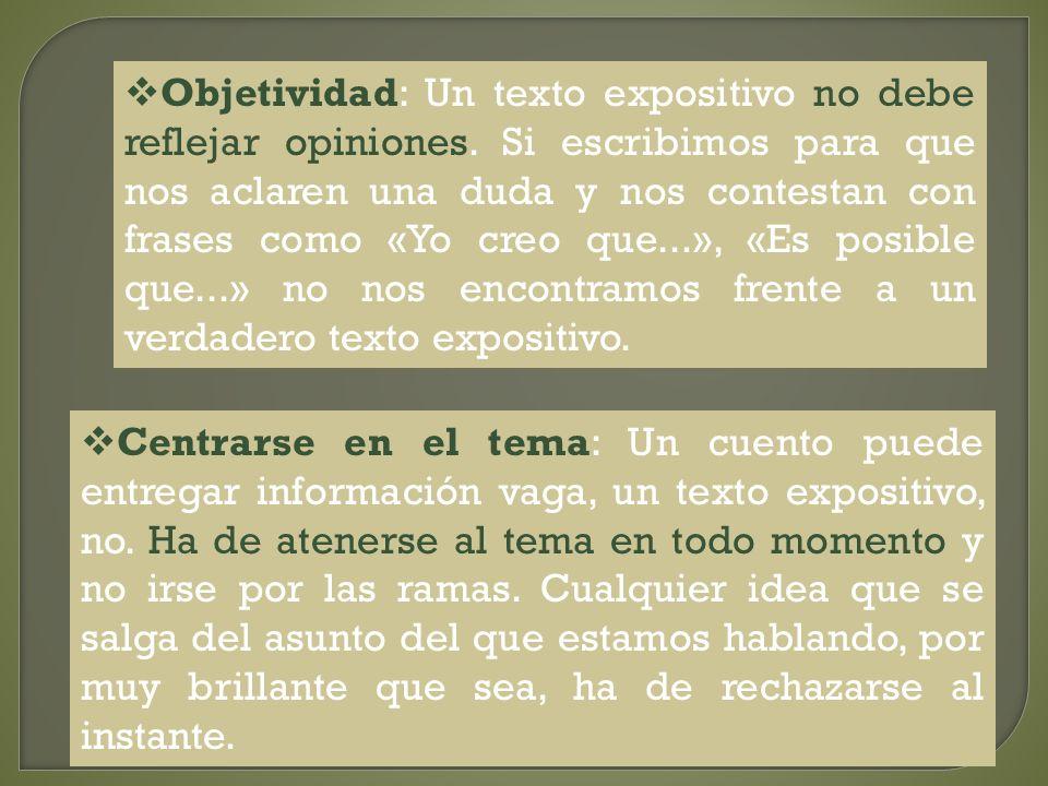 Objetividad: Un texto expositivo no debe reflejar opiniones. Si escribimos para que nos aclaren una duda y nos contestan con frases como «Yo creo que.