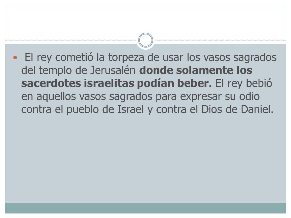 El rey cometió la torpeza de usar los vasos sagrados del templo de Jerusalén donde solamente los sacerdotes israelitas podían beber. El rey bebió en a